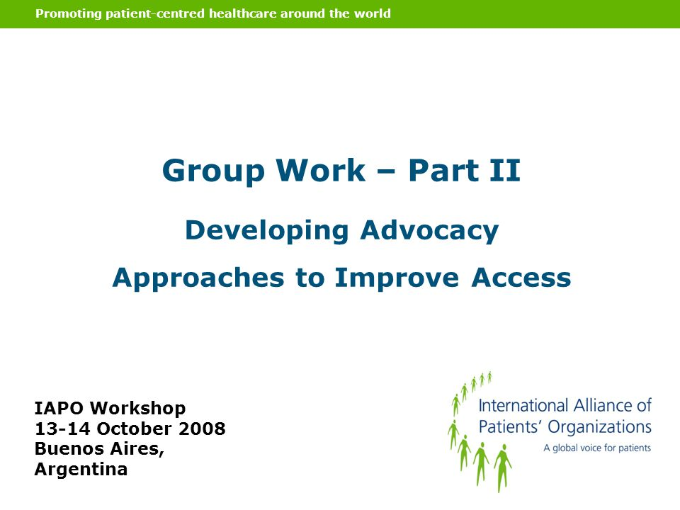 Promoting patient-centred healthcare around the world Group Work – Part II Developing Advocacy Approaches to Improve Access IAPO Workshop 13-14 Octobe