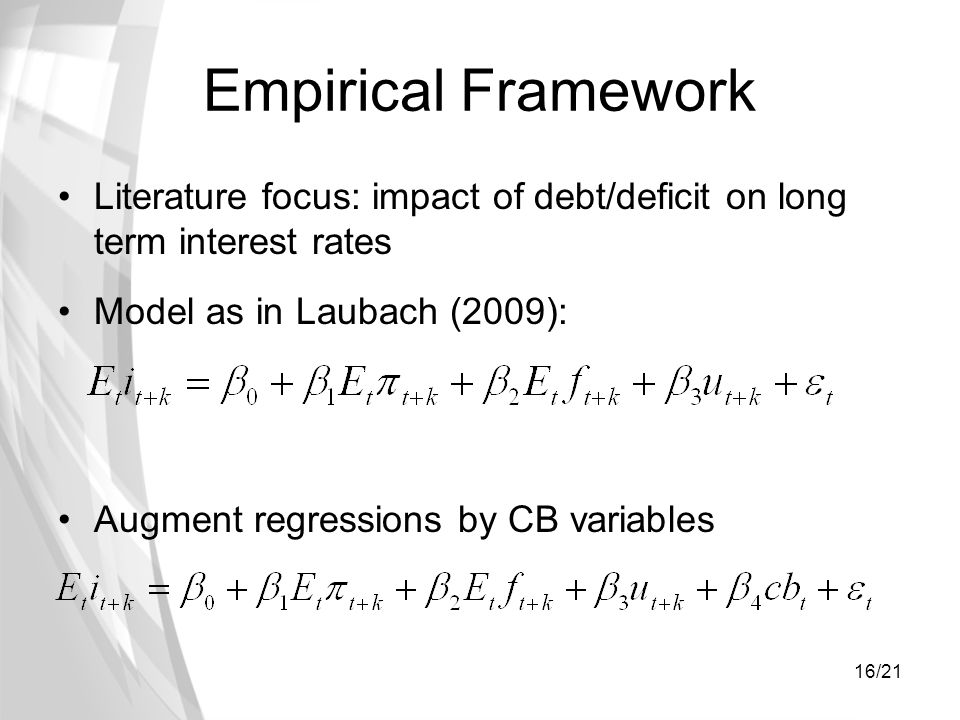 16/21 Empirical Framework Literature focus: impact of debt/deficit on long term interest rates Model as in Laubach (2009): Augment regressions by CB v