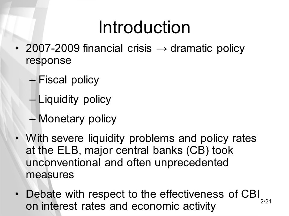 2/21 Introduction 2007-2009 financial crisis dramatic policy response –Fiscal policy –Liquidity policy –Monetary policy With severe liquidity problems and policy rates at the ELB, major central banks (CB) took unconventional and often unprecedented measures Debate with respect to the effectiveness of CBI on interest rates and economic activity