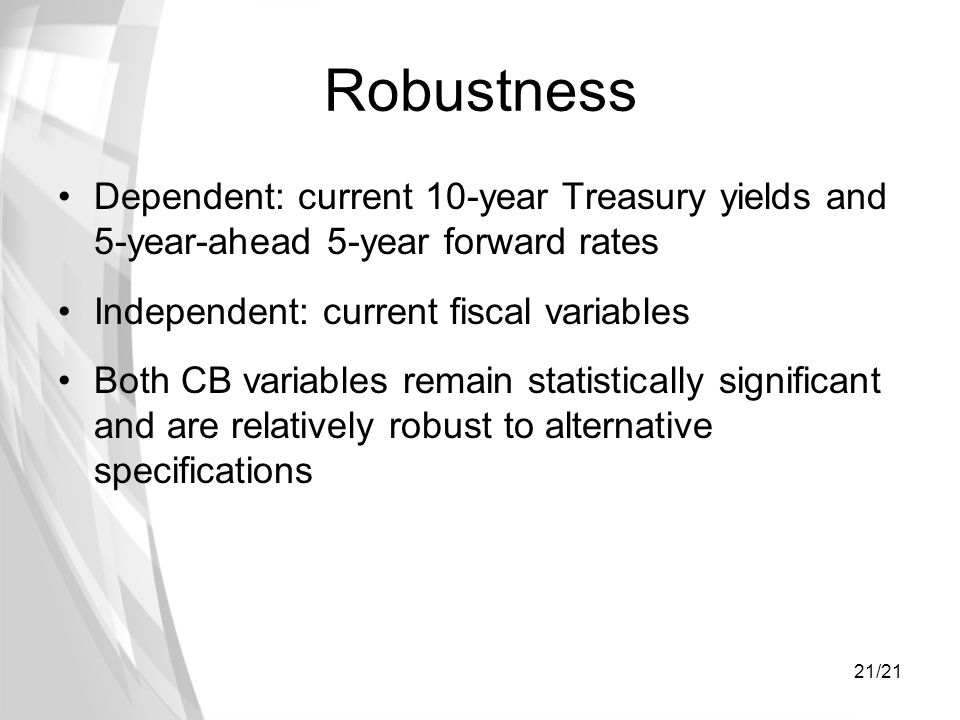 21/21 Robustness Dependent: current 10-year Treasury yields and 5-year-ahead 5-year forward rates Independent: current fiscal variables Both CB variab