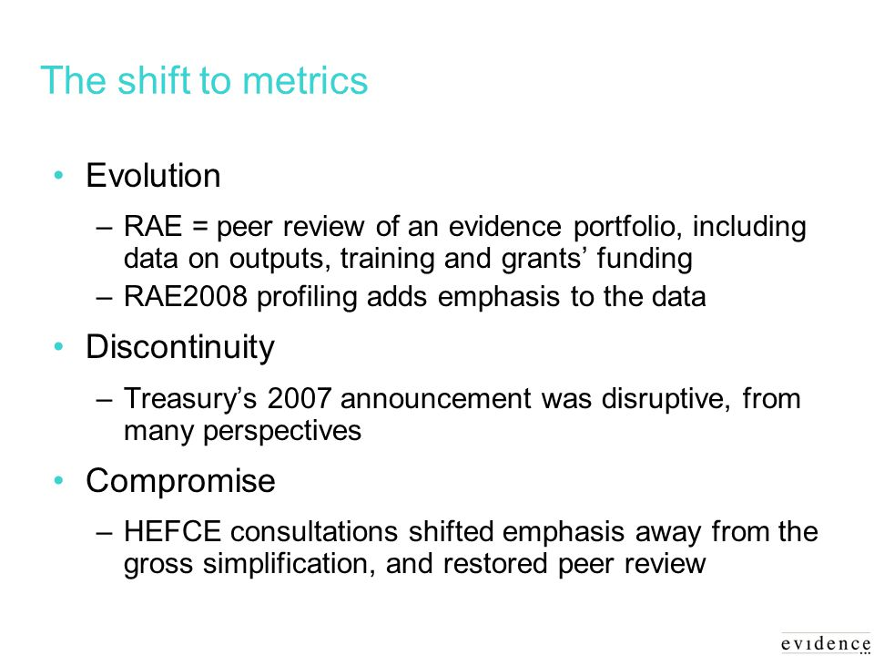 The shift to metrics Evolution –RAE = peer review of an evidence portfolio, including data on outputs, training and grants funding –RAE2008 profiling adds emphasis to the data Discontinuity –Treasurys 2007 announcement was disruptive, from many perspectives Compromise –HEFCE consultations shifted emphasis away from the gross simplification, and restored peer review
