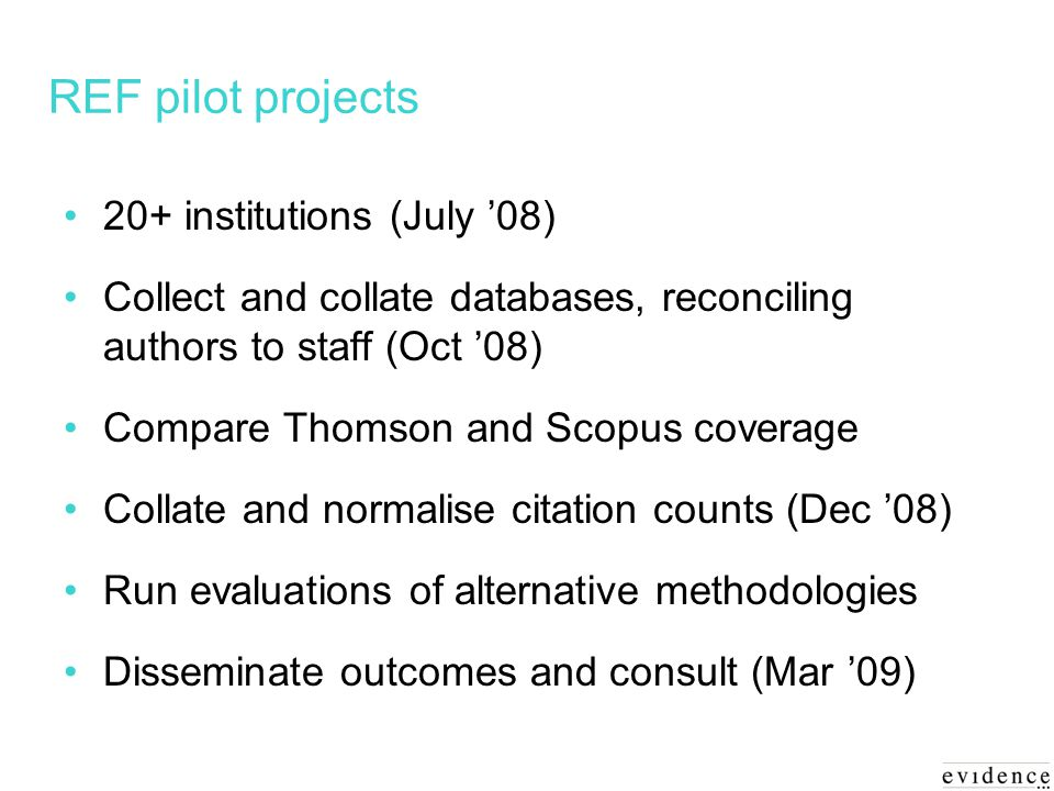 REF pilot projects 20+ institutions (July 08) Collect and collate databases, reconciling authors to staff (Oct 08) Compare Thomson and Scopus coverage Collate and normalise citation counts (Dec 08) Run evaluations of alternative methodologies Disseminate outcomes and consult (Mar 09)