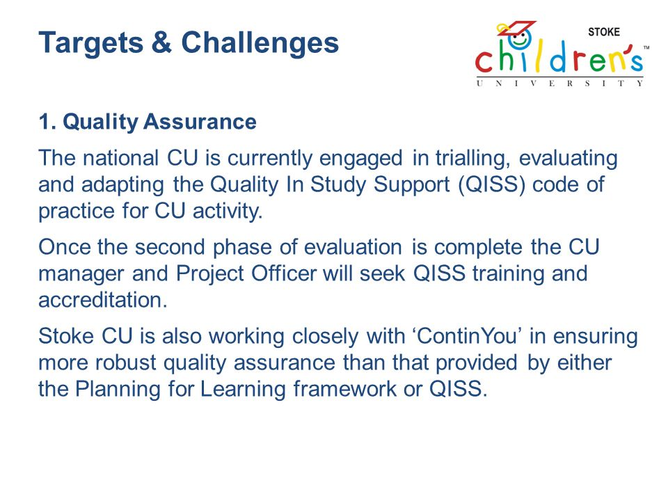 Targets & Challenges 1. Quality Assurance The national CU is currently engaged in trialling, evaluating and adapting the Quality In Study Support (QIS