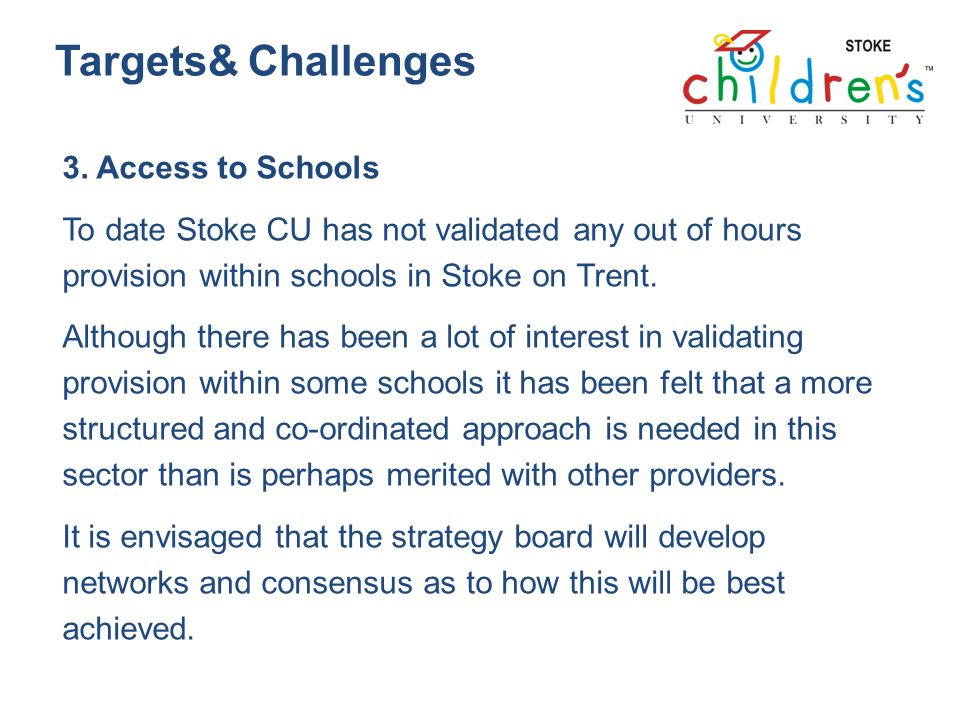 Targets& Challenges 3. Access to Schools To date Stoke CU has not validated any out of hours provision within schools in Stoke on Trent. Although ther