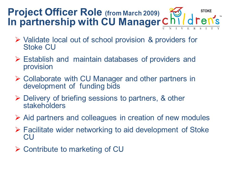Project Officer Role (from March 2009) In partnership with CU Manager Validate local out of school provision & providers for Stoke CU Establish and maintain databases of providers and provision Collaborate with CU Manager and other partners in development of funding bids Delivery of briefing sessions to partners, & other stakeholders Aid partners and colleagues in creation of new modules Facilitate wider networking to aid development of Stoke CU Contribute to marketing of CU