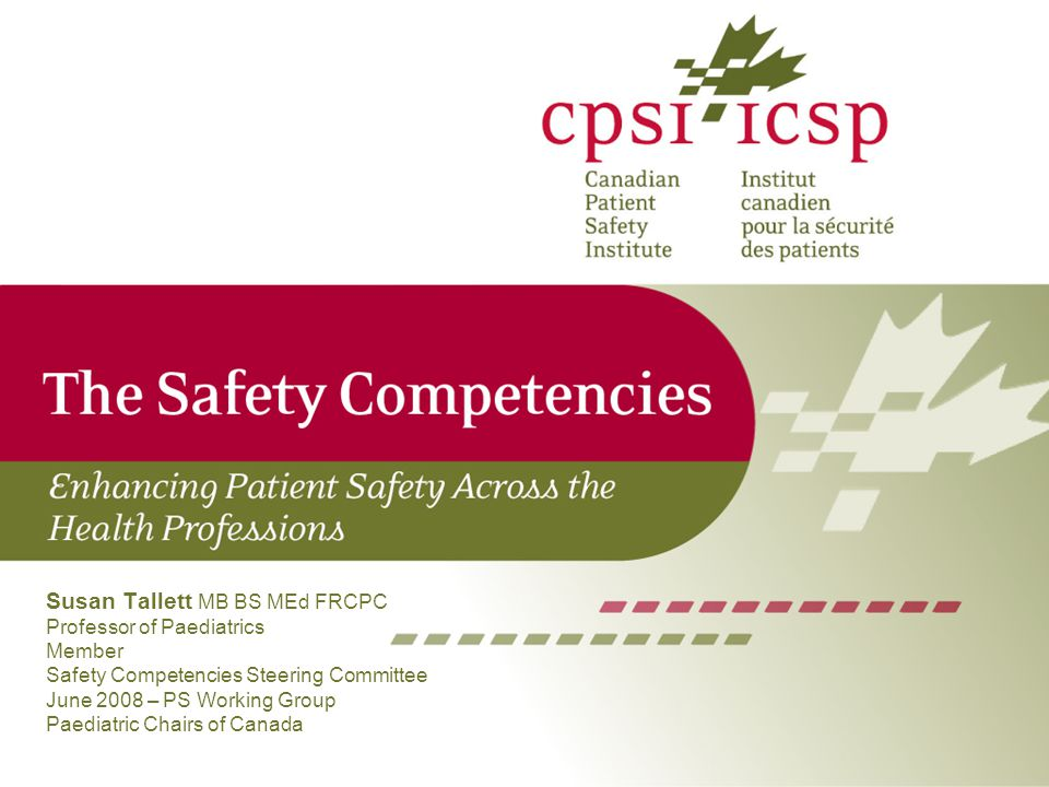 Susan Tallett MB BS MEd FRCPC Professor of Paediatrics Member Safety Competencies Steering Committee June 2008 – PS Working Group Paediatric Chairs of Canada