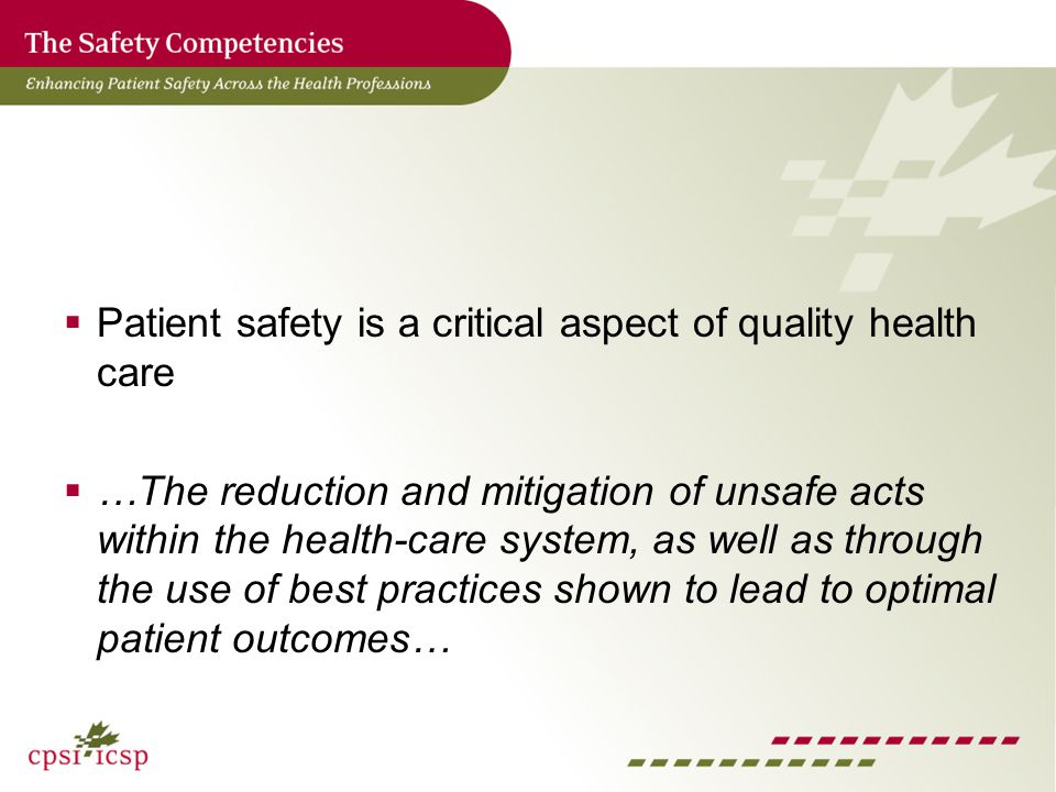 Patient safety is a critical aspect of quality health care …The reduction and mitigation of unsafe acts within the health-care system, as well as through the use of best practices shown to lead to optimal patient outcomes…