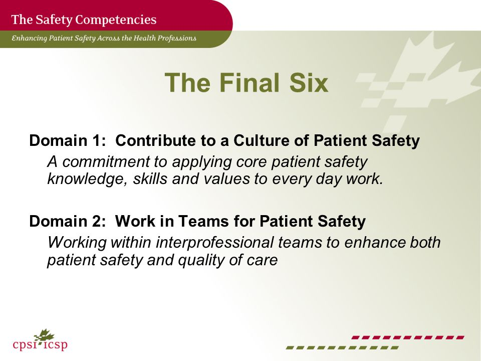 The Final Six Domain 1: Contribute to a Culture of Patient Safety A commitment to applying core patient safety knowledge, skills and values to every day work.