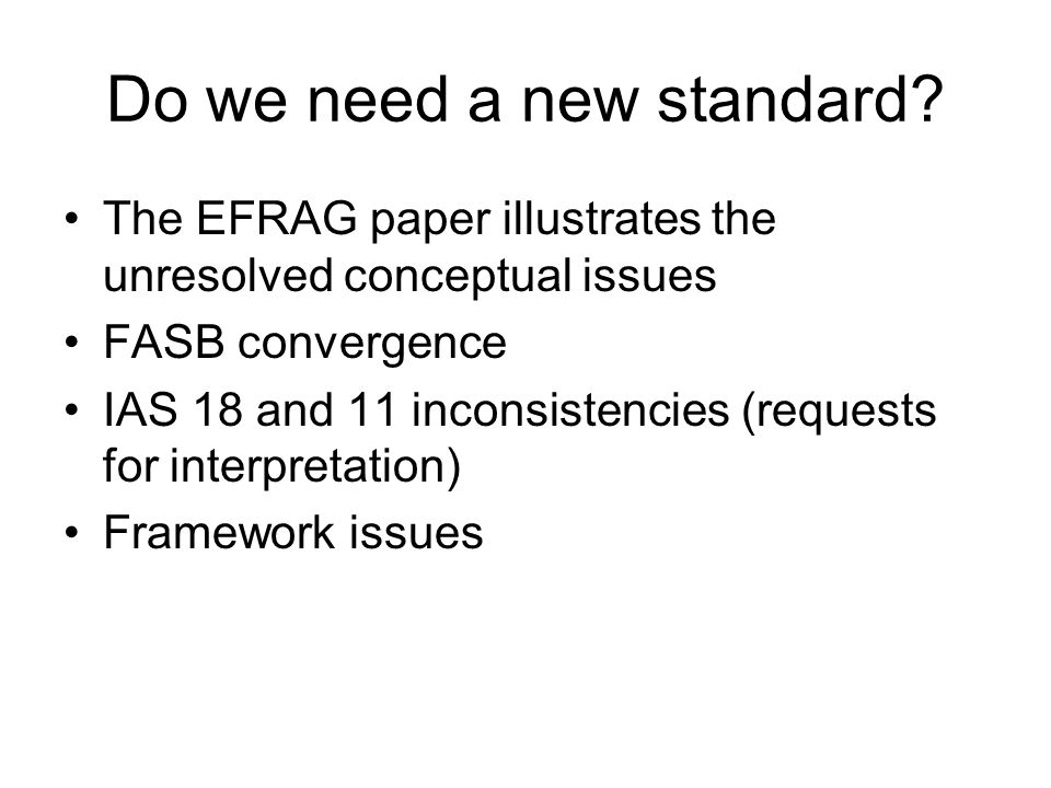 Do we need a new standard? The EFRAG paper illustrates the unresolved conceptual issues FASB convergence IAS 18 and 11 inconsistencies (requests for i