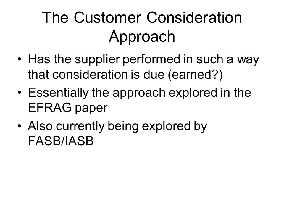 The Customer Consideration Approach Has the supplier performed in such a way that consideration is due (earned?) Essentially the approach explored in