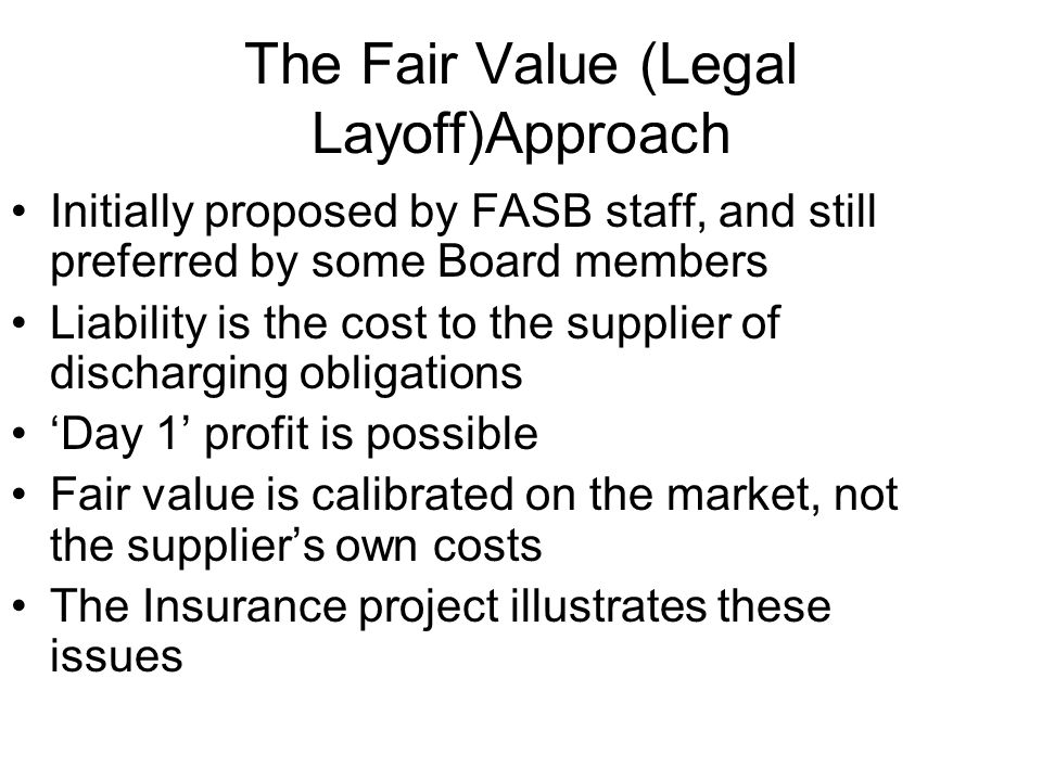 The Fair Value (Legal Layoff)Approach Initially proposed by FASB staff, and still preferred by some Board members Liability is the cost to the supplier of discharging obligations Day 1 profit is possible Fair value is calibrated on the market, not the suppliers own costs The Insurance project illustrates these issues