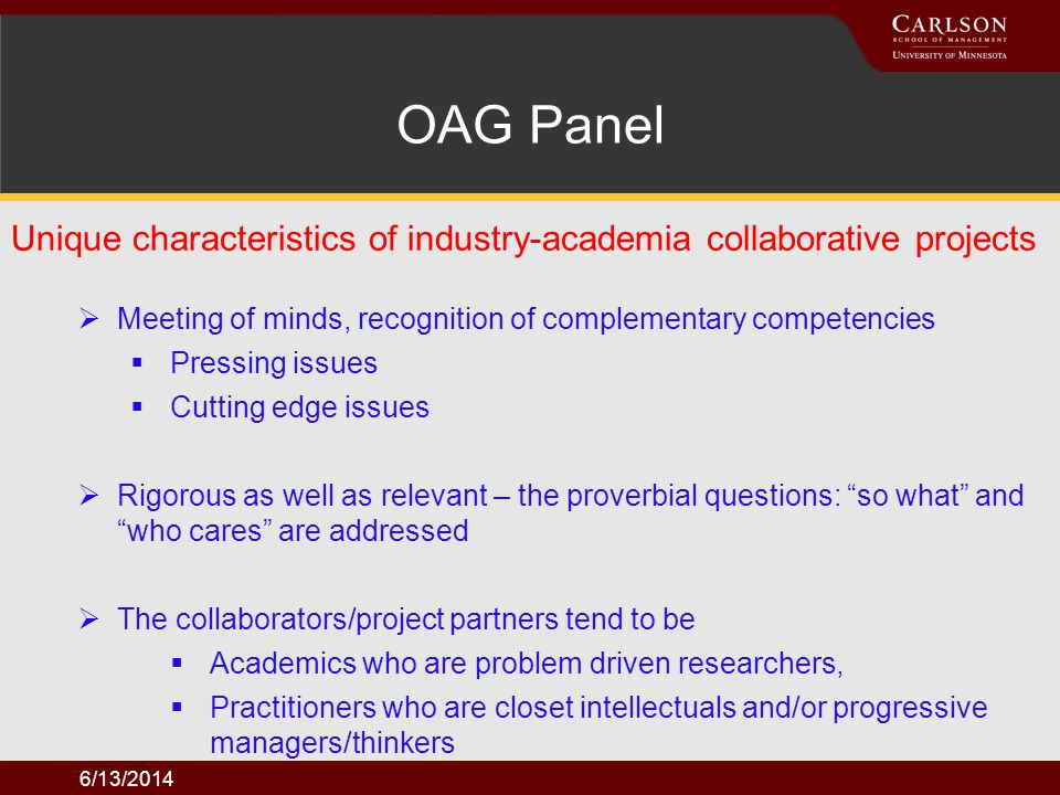 6/13/2014 Factors contributing to the success of the projects OAG Panel Clear expectations and clear understanding of the difference between research and consulting projects Existence of trust and commitment between the project collaborators An appreciation of each others priorities: academics need to value timeliness and deliverables; practitioners need to understand the need to get to the bottom of thing and are willing to be patient and willing to listen what may not be music to the ears.