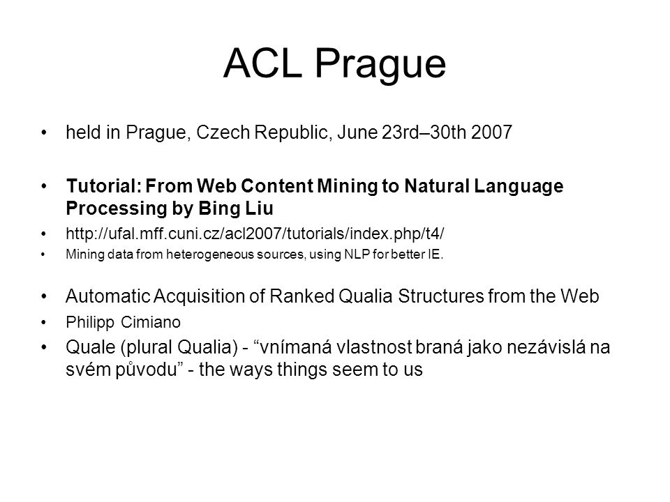 ACL Prague held in Prague, Czech Republic, June 23rd–30th 2007 Tutorial: From Web Content Mining to Natural Language Processing by Bing Liu http://ufal.mff.cuni.cz/acl2007/tutorials/index.php/t4/ Mining data from heterogeneous sources, using NLP for better IE.