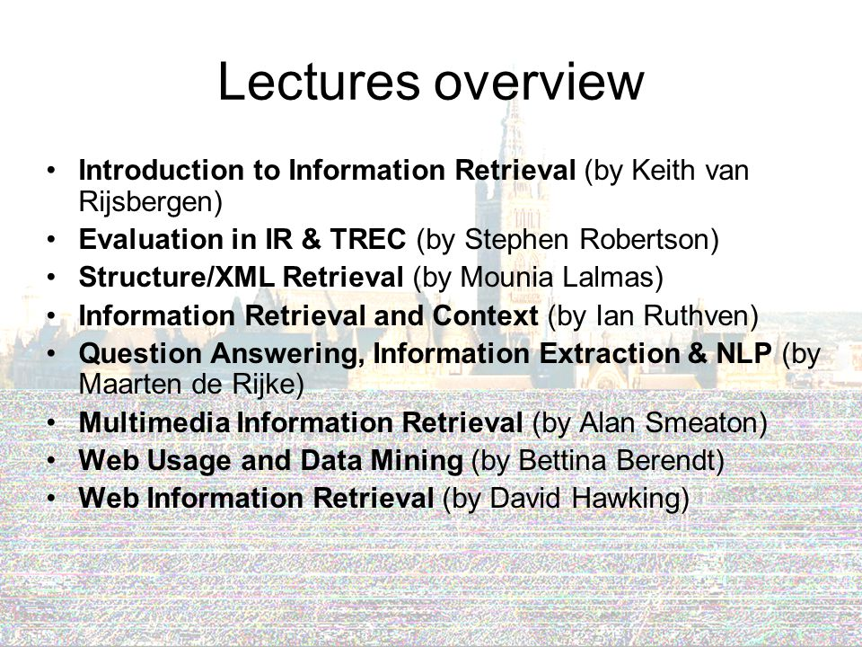 Lectures overview Introduction to Information Retrieval (by Keith van Rijsbergen) Evaluation in IR & TREC (by Stephen Robertson) Structure/XML Retrieval (by Mounia Lalmas) Information Retrieval and Context (by Ian Ruthven) Question Answering, Information Extraction & NLP (by Maarten de Rijke) Multimedia Information Retrieval (by Alan Smeaton) Web Usage and Data Mining (by Bettina Berendt) Web Information Retrieval (by David Hawking)