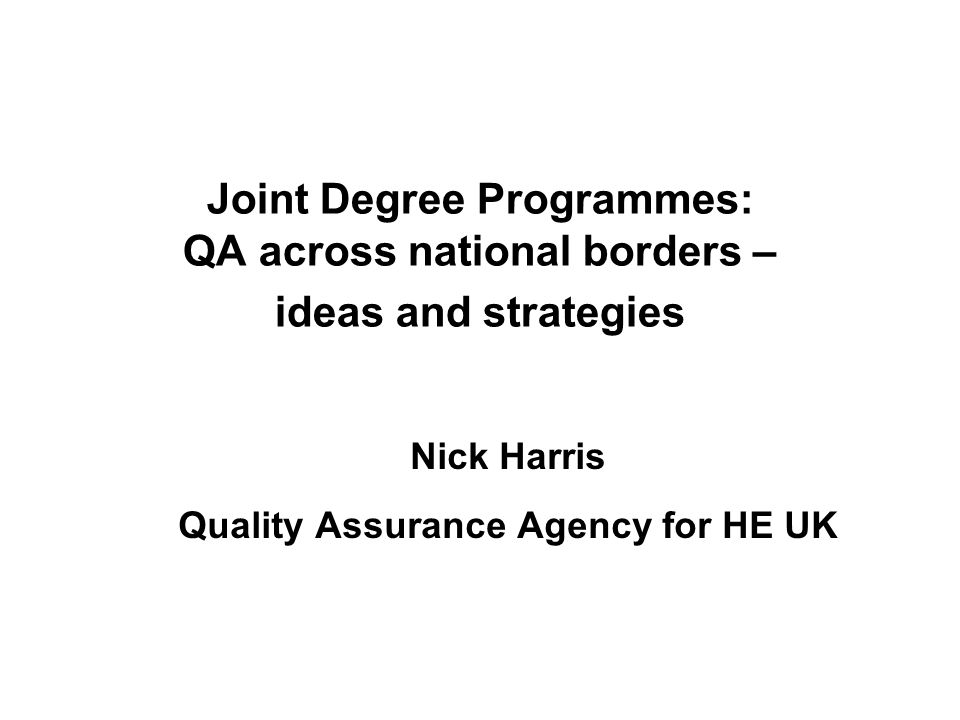 Joint Degree Programmes: QA across national borders – ideas and strategies Nick Harris Quality Assurance Agency for HE UK