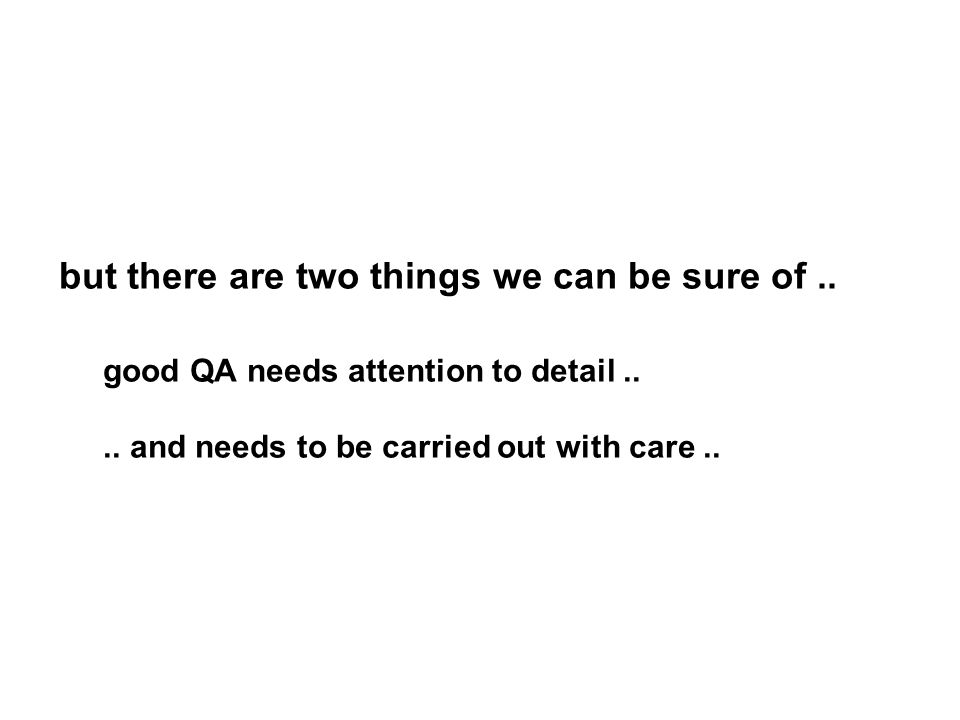 but there are two things we can be sure of.. good QA needs attention to detail.... and needs to be carried out with care..