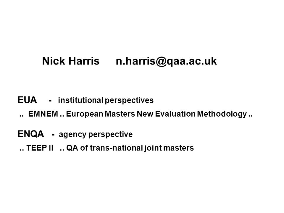 Nick Harris n.harris@qaa.ac.uk EUA - institutional perspectives.. EMNEM.. European Masters New Evaluation Methodology.. ENQA - agency perspective.. TE