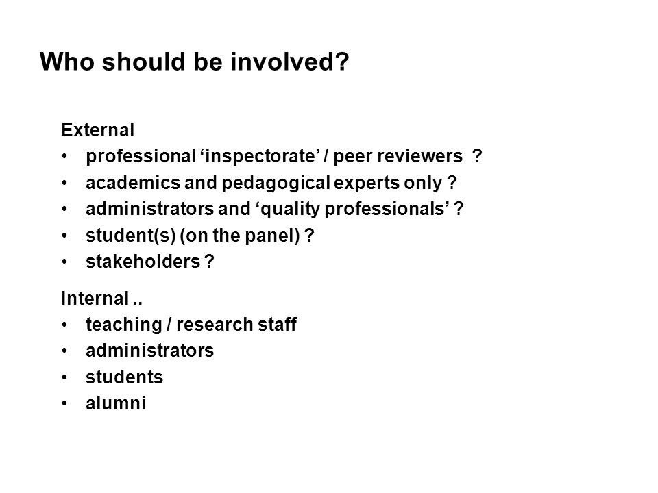 Who should be involved? External professional inspectorate / peer reviewers ? academics and pedagogical experts only ? administrators and quality prof