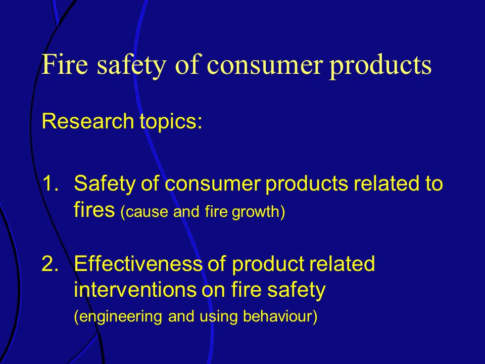 Fire safety of consumer products Research topics: 1.Safety of consumer products related to fires (cause and fire growth) 2.Effectiveness of product related interventions on fire safety (engineering and using behaviour)