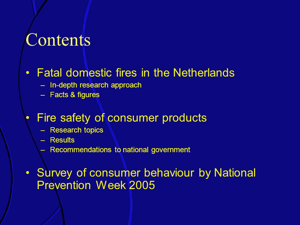 Contents Fatal domestic fires in the Netherlands –In-depth research approach –Facts & figures Fire safety of consumer products –Research topics –Results –Recommendations to national government Survey of consumer behaviour by National Prevention Week 2005