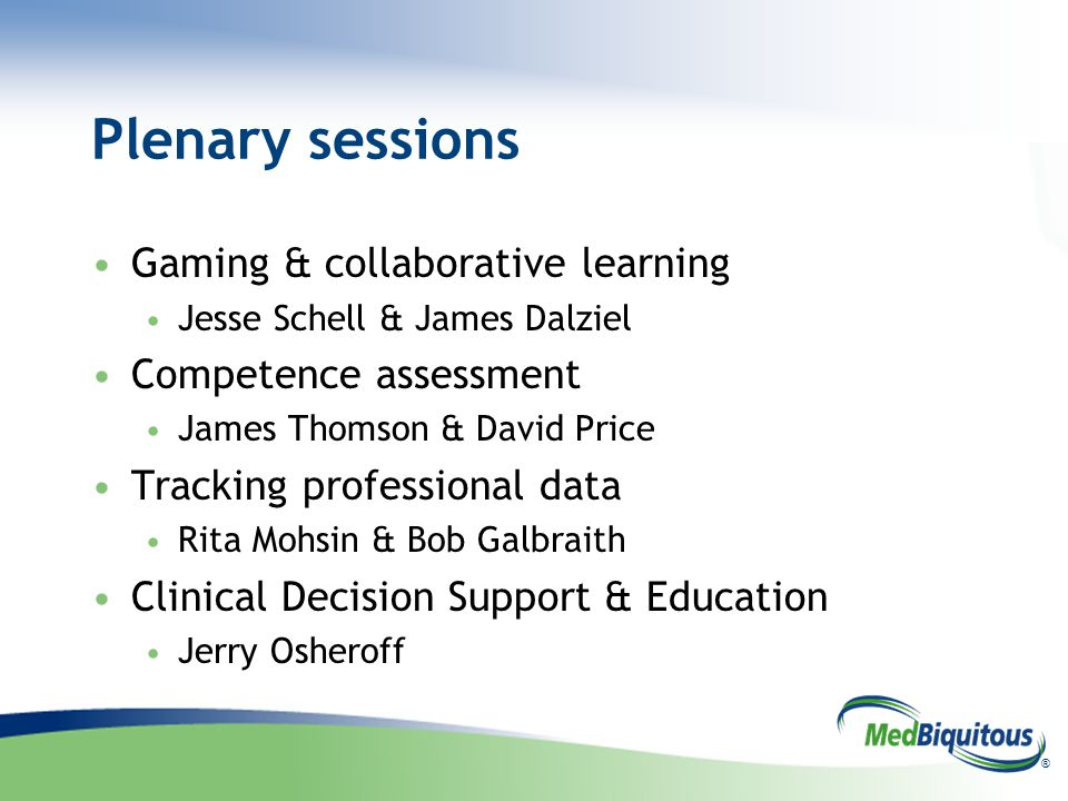 ® Plenary sessions Gaming & collaborative learning Jesse Schell & James Dalziel Competence assessment James Thomson & David Price Tracking professional data Rita Mohsin & Bob Galbraith Clinical Decision Support & Education Jerry Osheroff