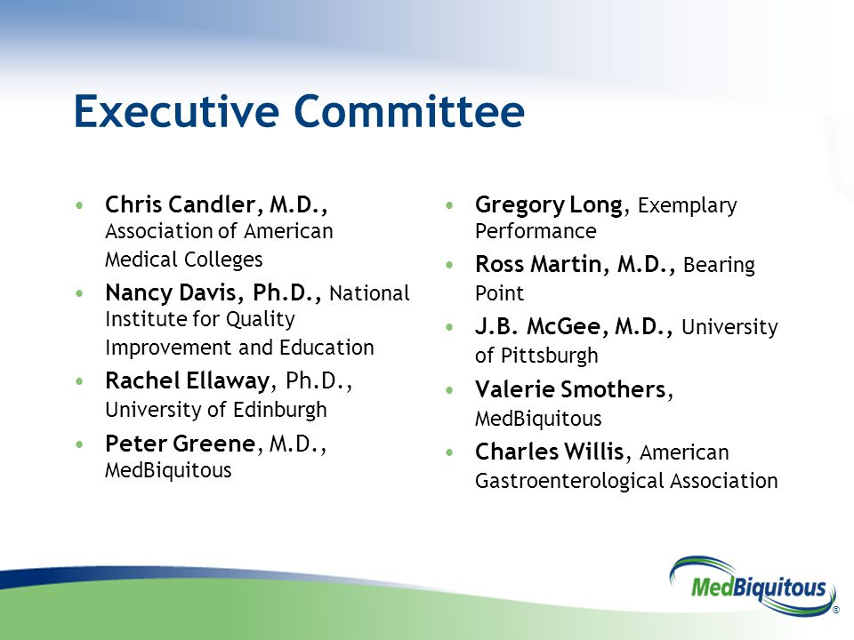 ® Executive Committee Chris Candler, M.D., Association of American Medical Colleges Nancy Davis, Ph.D., National Institute for Quality Improvement and Education Rachel Ellaway, Ph.D., University of Edinburgh Peter Greene, M.D., MedBiquitous Gregory Long, Exemplary Performance Ross Martin, M.D., Bearing Point J.B.