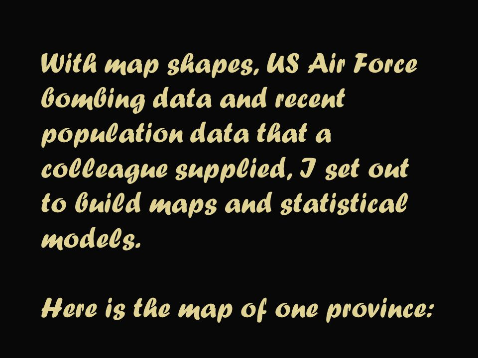 With map shapes, US Air Force bombing data and recent population data that a colleague supplied, I set out to build maps and statistical models. Here