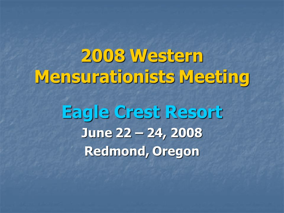 2008 Western Mensurationists Meeting Eagle Crest Resort June 22 – 24, 2008 Redmond, Oregon