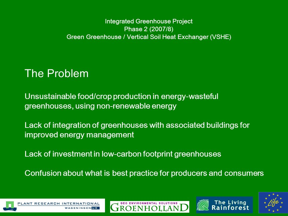 The Problem Unsustainable food/crop production in energy-wasteful greenhouses, using non-renewable energy Lack of integration of greenhouses with associated buildings for improved energy management Lack of investment in low-carbon footprint greenhouses Confusion about what is best practice for producers and consumers