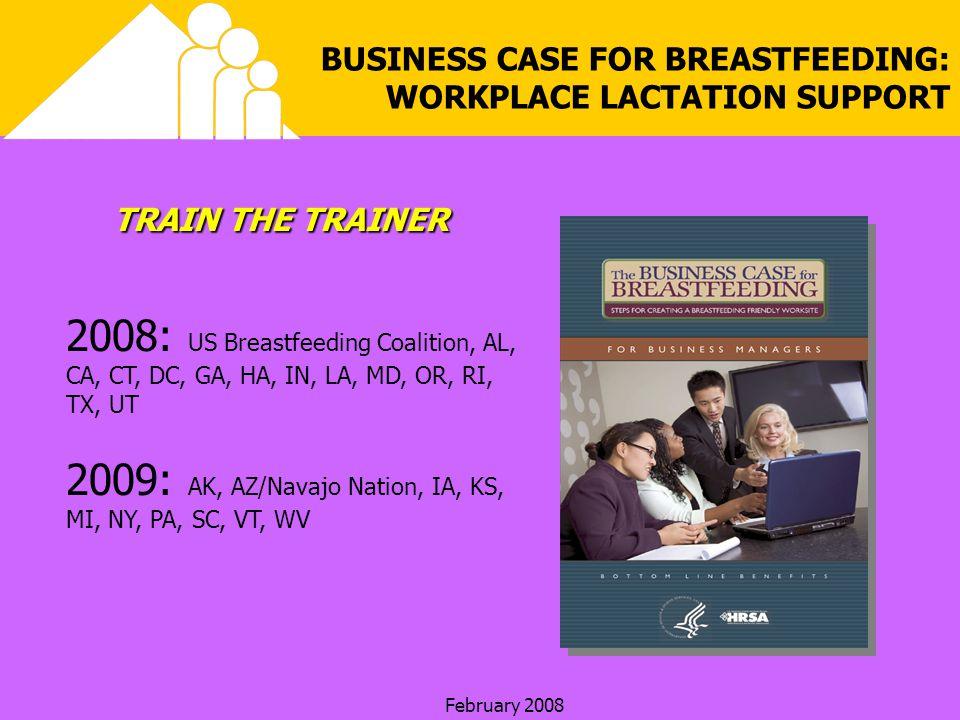 February 2008 BUSINESS CASE FOR BREASTFEEDING: WORKPLACE LACTATION SUPPORT TRAIN THE TRAINER 2009: AK, AZ/Navajo Nation, IA, KS, MI, NY, PA, SC, VT, W