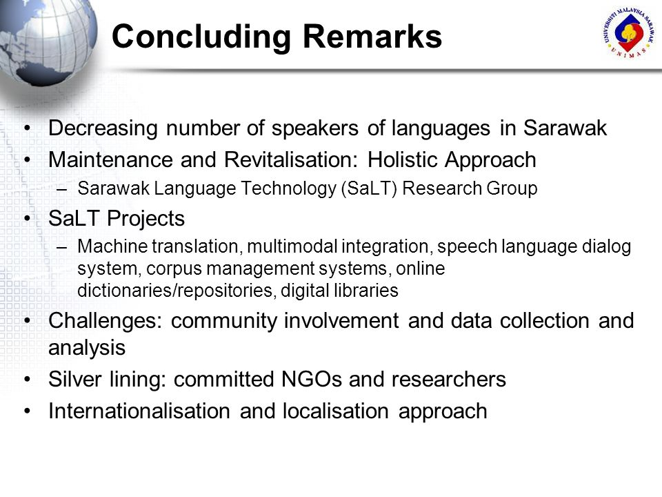 Concluding Remarks Decreasing number of speakers of languages in Sarawak Maintenance and Revitalisation: Holistic Approach –Sarawak Language Technolog