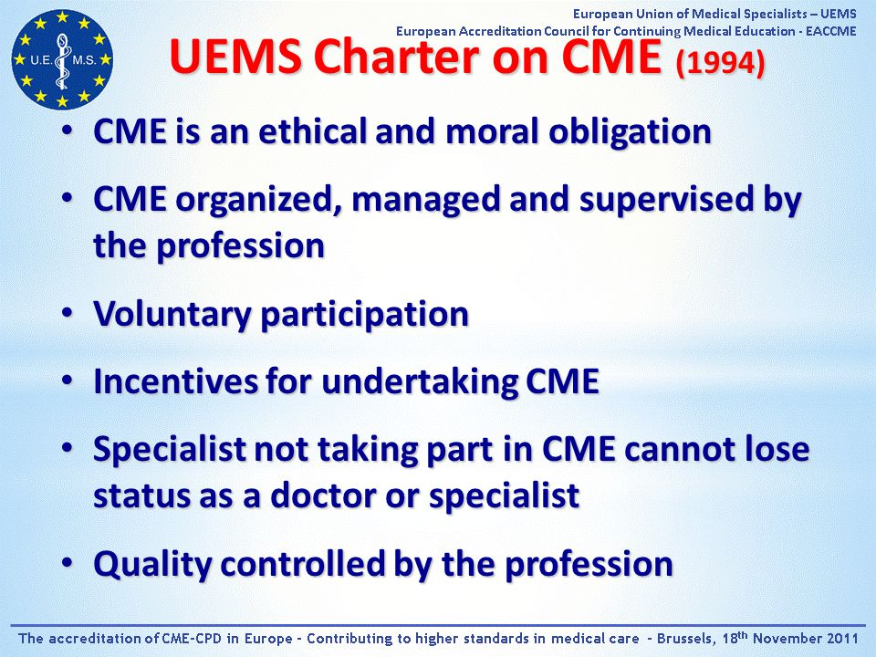 UEMS Charter on CME (1994) CME is an ethical and moral obligation CME is an ethical and moral obligation CME organized, managed and supervised by the profession CME organized, managed and supervised by the profession Voluntary participation Voluntary participation Incentives for undertaking CME Incentives for undertaking CME Specialist not taking part in CME cannot lose status as a doctor or specialist Specialist not taking part in CME cannot lose status as a doctor or specialist Quality controlled by the profession Quality controlled by the profession