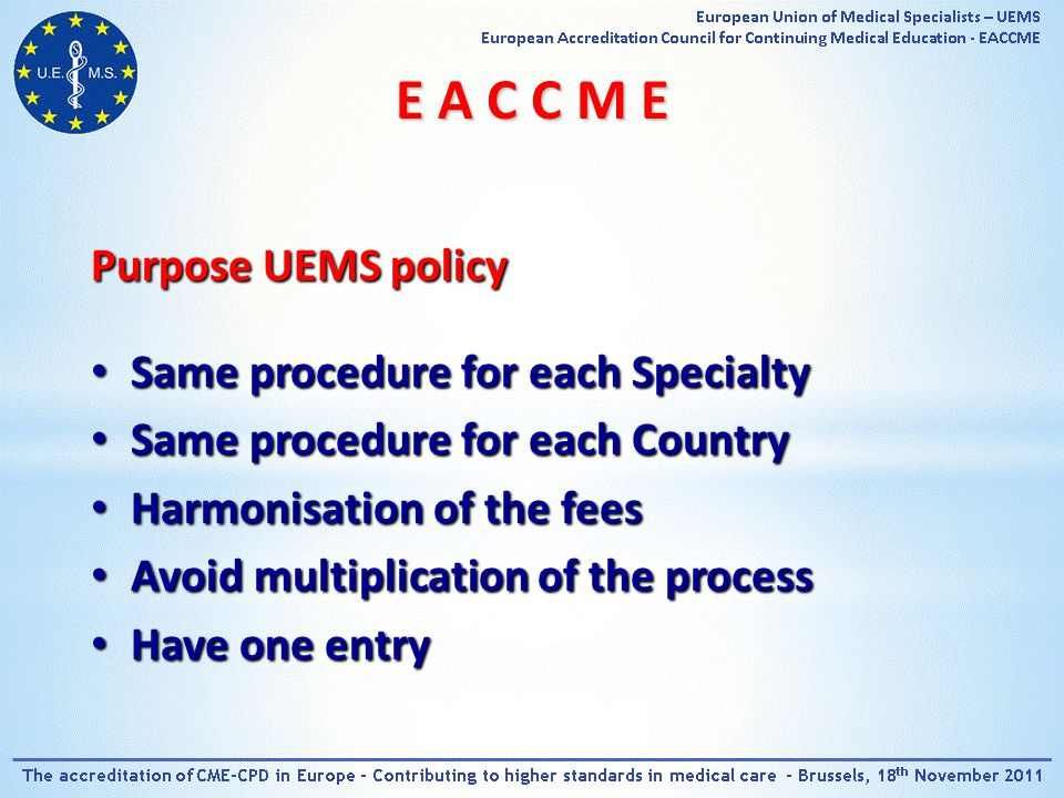 Purpose UEMS policy Same procedure for each Specialty Same procedure for each Specialty Same procedure for each Country Same procedure for each Country Harmonisation of the fees Harmonisation of the fees Avoid multiplication of the process Avoid multiplication of the process Have one entry Have one entry E A C C M E