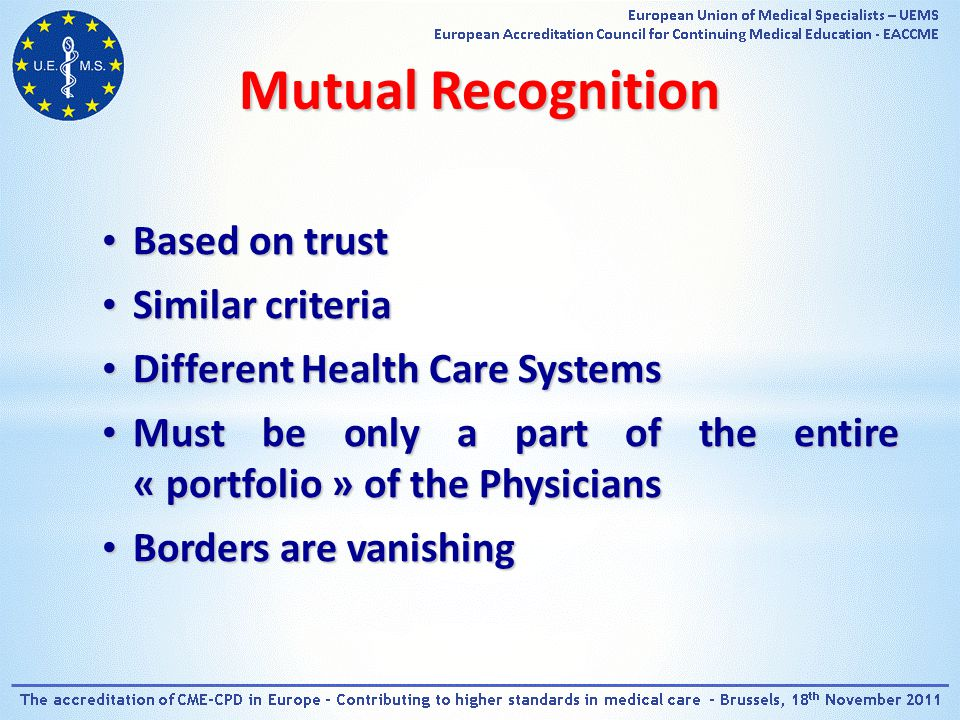Based on trust Based on trust Similar criteria Similar criteria Different Health Care Systems Different Health Care Systems Must be only a part of the entire « portfolio » of the Physicians Must be only a part of the entire « portfolio » of the Physicians Borders are vanishing Borders are vanishing Mutual Recognition
