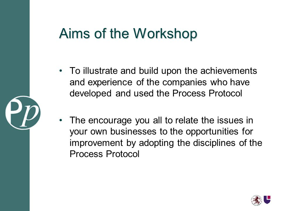 Aims of the Workshop To illustrate and build upon the achievements and experience of the companies who have developed and used the Process Protocol The encourage you all to relate the issues in your own businesses to the opportunities for improvement by adopting the disciplines of the Process Protocol