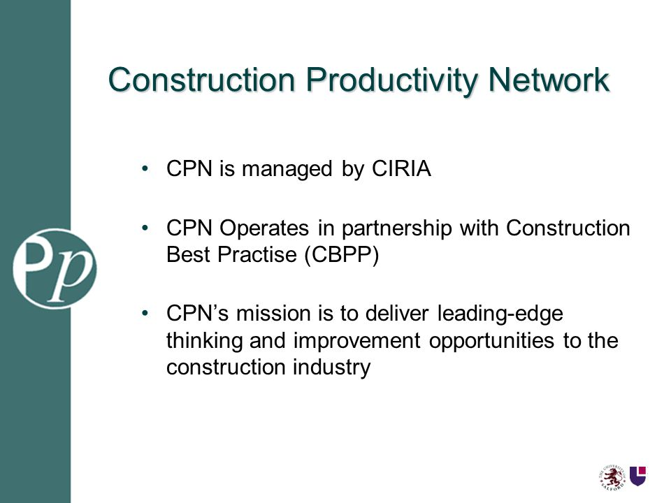Construction Productivity Network CPN is managed by CIRIA CPN Operates in partnership with Construction Best Practise (CBPP) CPNs mission is to deliver leading-edge thinking and improvement opportunities to the construction industry