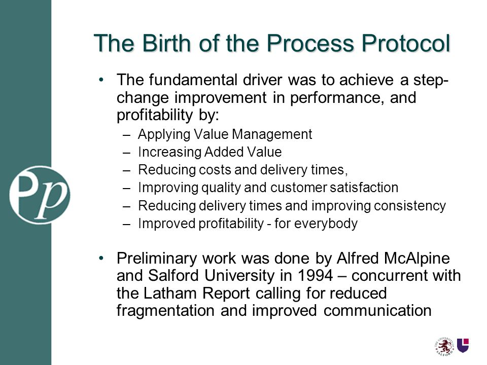 The Birth of the Process Protocol The fundamental driver was to achieve a step- change improvement in performance, and profitability by: –Applying Value Management –Increasing Added Value –Reducing costs and delivery times, –Improving quality and customer satisfaction –Reducing delivery times and improving consistency –Improved profitability - for everybody Preliminary work was done by Alfred McAlpine and Salford University in 1994 – concurrent with the Latham Report calling for reduced fragmentation and improved communication
