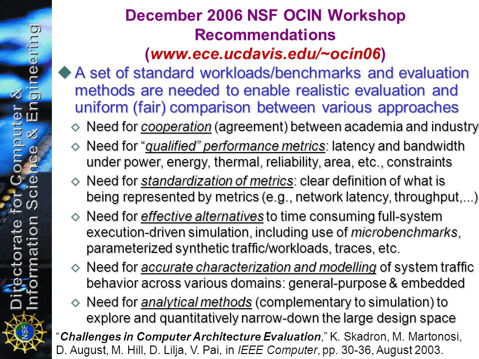 A set of standard workloads/benchmarks and evaluation methods are needed to enable realistic evaluation and uniform (fair) comparison between various approaches A set of standard workloads/benchmarks and evaluation methods are needed to enable realistic evaluation and uniform (fair) comparison between various approaches December 2006 NSF OCIN Workshop Recommendations (  Need for cooperation (agreement) between academia and industry Need for cooperation (agreement) between academia and industry Need for qualified performance metrics: latency and bandwidth under power, energy, thermal, reliability, area, etc., constraints Need for qualified performance metrics: latency and bandwidth under power, energy, thermal, reliability, area, etc., constraints Need for standardization of metrics: clear definition of what is being represented by metrics (e.g., network latency, throughput,...) Need for standardization of metrics: clear definition of what is being represented by metrics (e.g., network latency, throughput,...) Need for effective alternatives to time consuming full-system execution-driven simulation, including use of microbenchmarks, parameterized synthetic traffic/workloads, traces, etc.