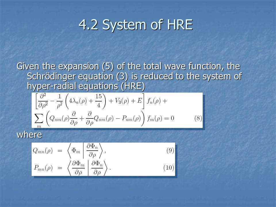 4.2 System of HRE Given the expansion (5) of the total wave function, the Schrödinger equation (3) is reduced to the system of hyper-radial equations (HRE) where