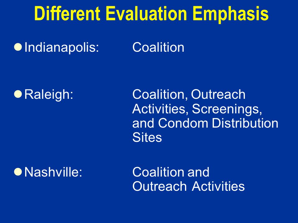 Different Evaluation Emphasis Indianapolis:Coalition Raleigh:Coalition, Outreach Activities, Screenings, and Condom Distribution Sites Nashville:Coalition and OutreachActivities