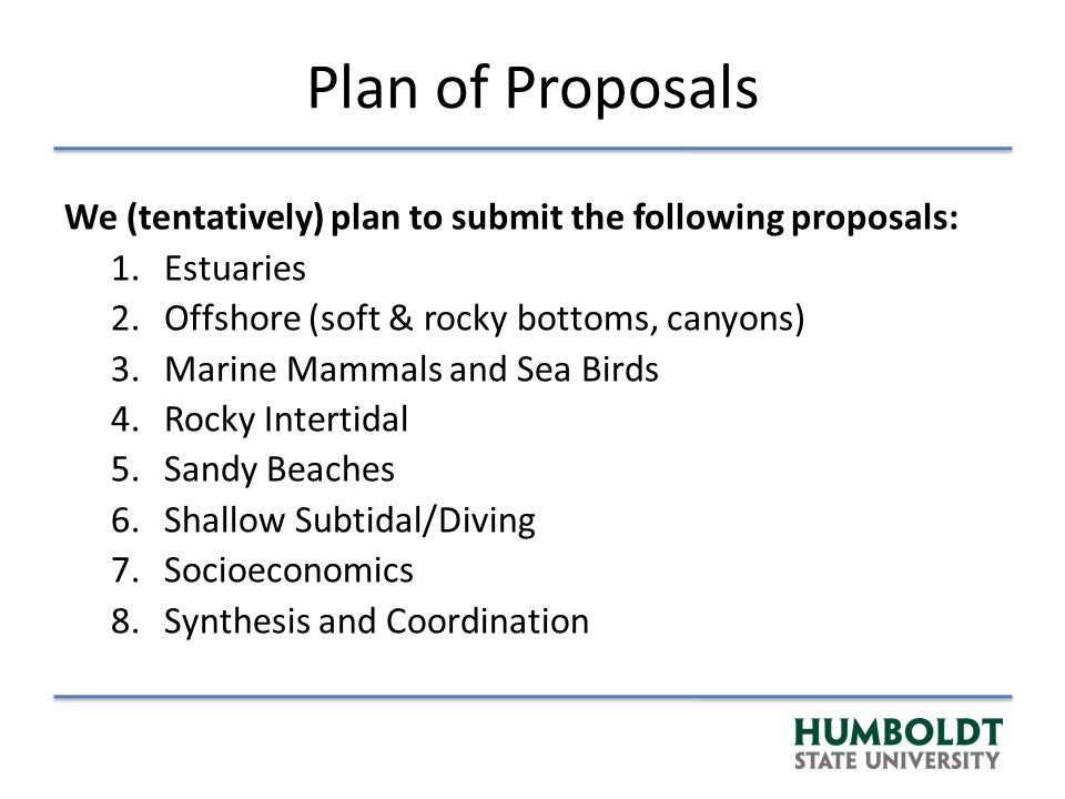 Plan of Proposals We (tentatively) plan to submit the following proposals: 1.Estuaries 2.Offshore (soft & rocky bottoms, canyons) 3.Marine Mammals and Sea Birds 4.Rocky Intertidal 5.Sandy Beaches 6.Shallow Subtidal/Diving 7.Socioeconomics 8.Synthesis and Coordination