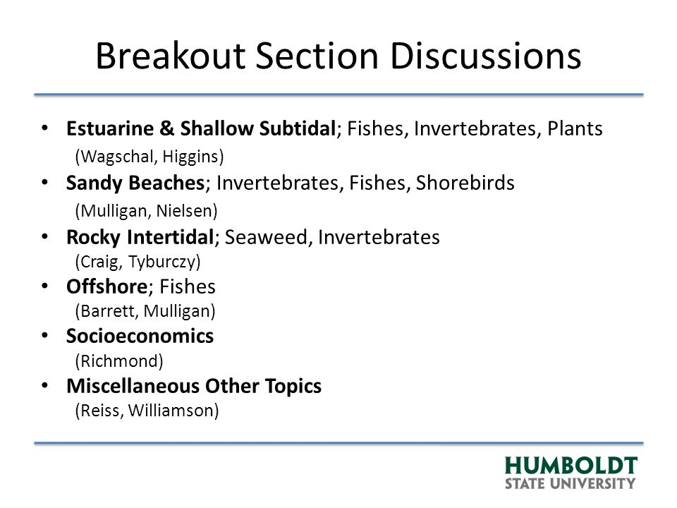 Breakout Section Discussions Estuarine & Shallow Subtidal; Fishes, Invertebrates, Plants (Wagschal, Higgins) Sandy Beaches; Invertebrates, Fishes, Shorebirds (Mulligan, Nielsen) Rocky Intertidal; Seaweed, Invertebrates (Craig, Tyburczy) Offshore; Fishes (Barrett, Mulligan) Socioeconomics (Richmond) Miscellaneous Other Topics (Reiss, Williamson)