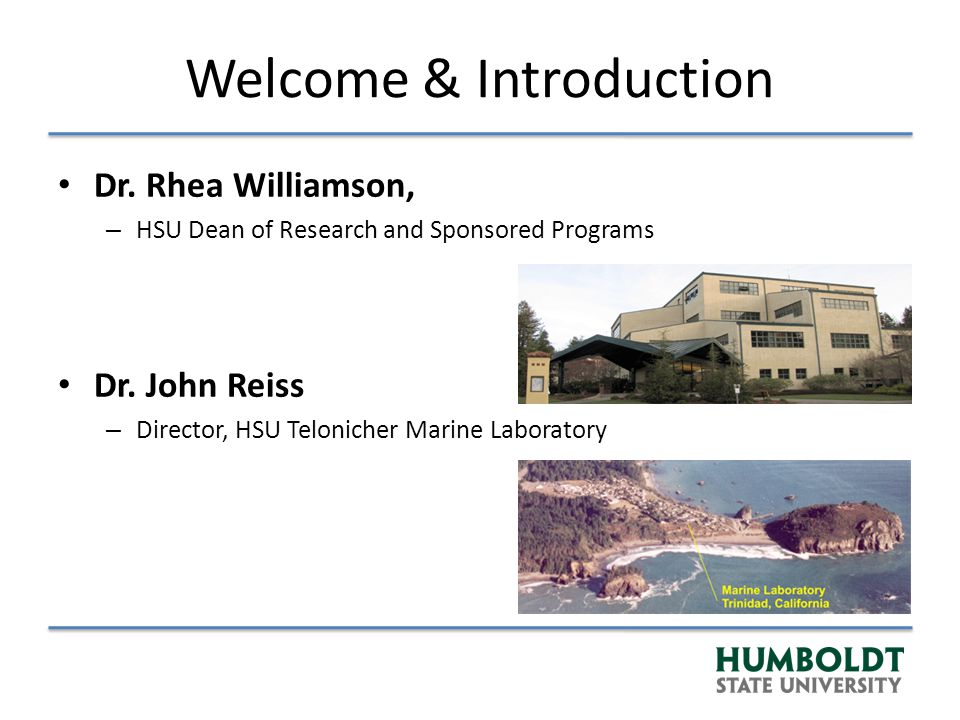 Agenda 1:00 – 1:15 – Sign in and Appetizers 1:15 – 1:30 – Welcome and Introduction to North Coast MPA monitoring 1:30 – 2:30 – Open Panel Discussion, HSU Research Faculty and Collaborators 2:30 – 4:00 – Breakout Session Discussions: Species, Habitats & Topics 4:00 – 5:00 – Summary of Breakout Sessions, Closing Remarks and Next Steps