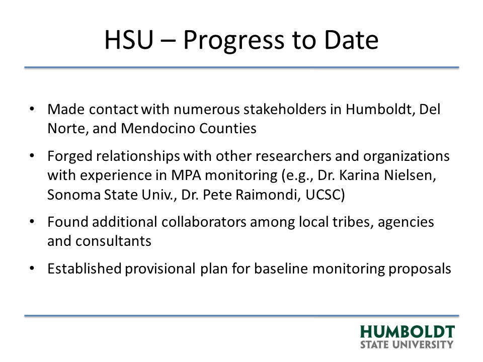 HSU – Progress to Date Made contact with numerous stakeholders in Humboldt, Del Norte, and Mendocino Counties Forged relationships with other researchers and organizations with experience in MPA monitoring (e.g., Dr.