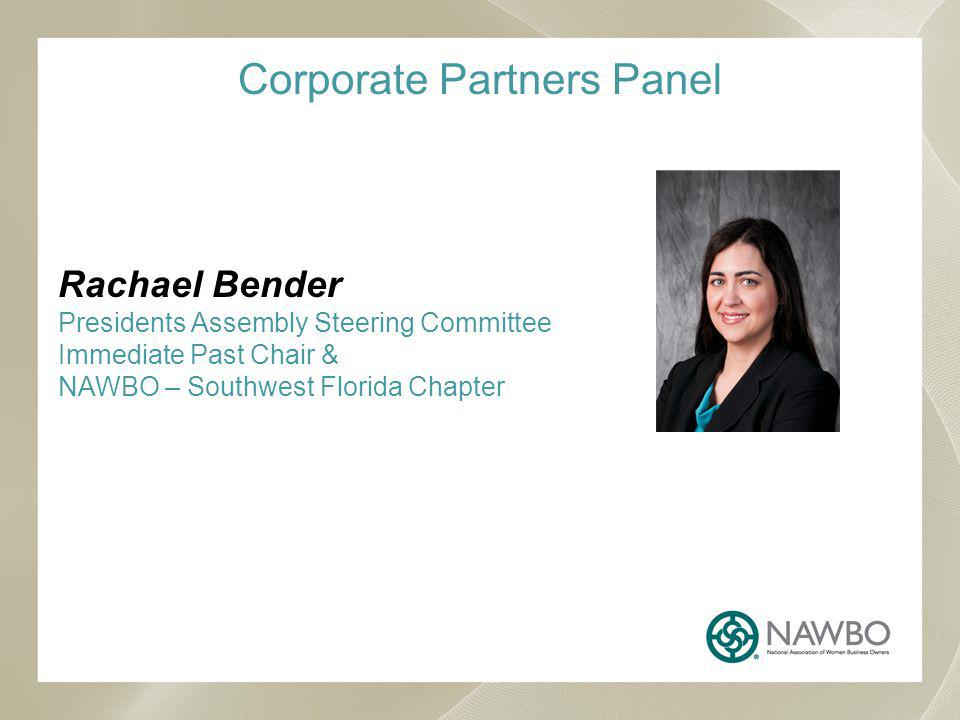 Corporate Partners Panel Rachael Bender Presidents Assembly Steering Committee Immediate Past Chair & NAWBO – Southwest Florida Chapter