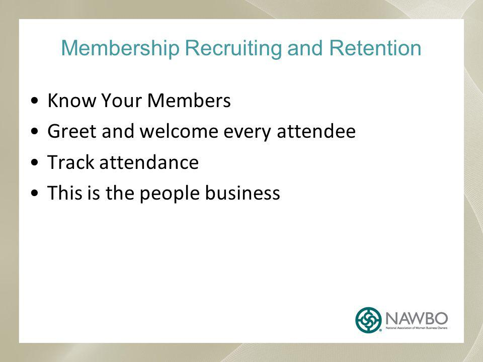 Membership Recruiting and Retention Know Your Members Greet and welcome every attendee Track attendance This is the people business