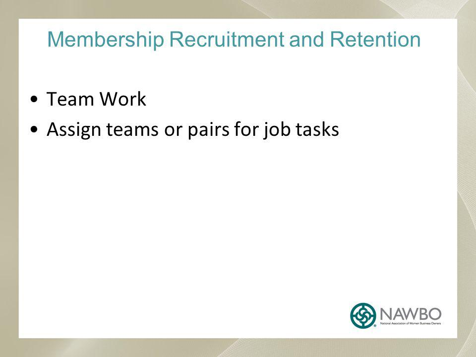 Membership Recruitment and Retention Team Work Assign teams or pairs for job tasks