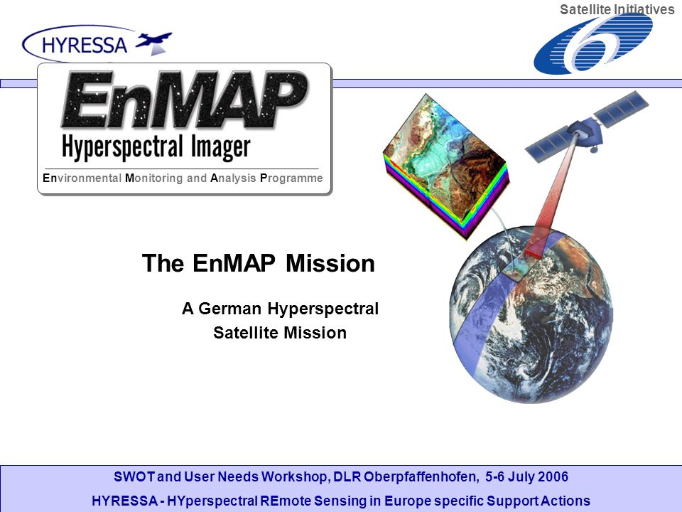 SWOT and User Needs Workshop, DLR Oberpfaffenhofen, 5-6 July 2006 HYRESSA - HYperspectral REmote Sensing in Europe specific Support Actions The EnMAP Mission A German Hyperspectral Satellite Mission Environmental Monitoring and Analysis Programme Satellite Initiatives