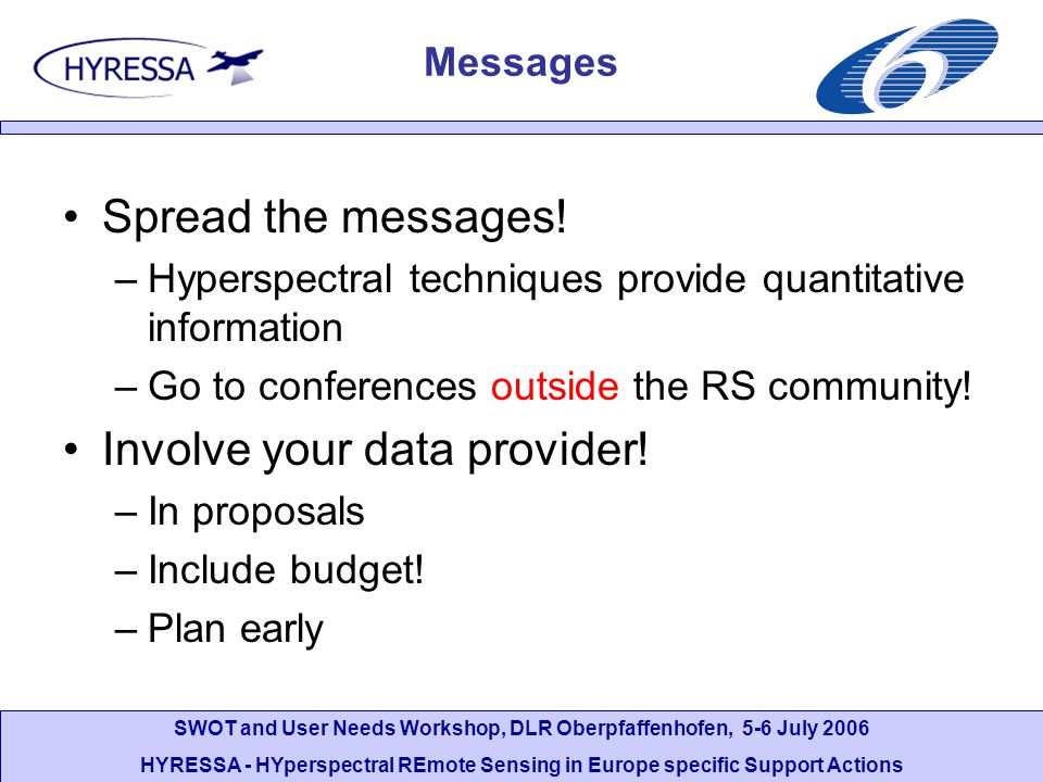 SWOT and User Needs Workshop, DLR Oberpfaffenhofen, 5-6 July 2006 HYRESSA - HYperspectral REmote Sensing in Europe specific Support Actions Messages Spread the messages.