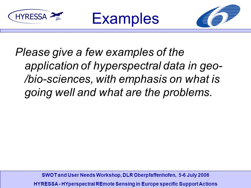SWOT and User Needs Workshop, DLR Oberpfaffenhofen, 5-6 July 2006 HYRESSA - HYperspectral REmote Sensing in Europe specific Support Actions Examples Please give a few examples of the application of hyperspectral data in geo- /bio-sciences, with emphasis on what is going well and what are the problems.